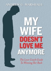 My Wife Doesn't Love Me Anymore - The Love Coach Guide to Winning Her Back ebook by Andrew Marshall