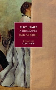 Alice James - A Biography ebook by Colm Toibin,Jean Strouse