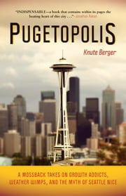 Pugetopolis - A Mossback Takes on Growth Addicts, Weather Wimps, and the Myth of Seattle Nice ebook by Knute Berger