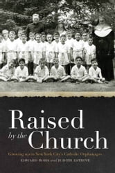 Raised by the Church: Growing up in New York City's Catholic Orphanages ebook by Edward Rohs