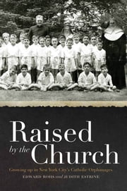 Raised by the Church - Growing up in New York City's Catholic Orphanages ebook by Edward Rohs