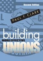 Building More Effective Unions ebook by Paul F. Clark