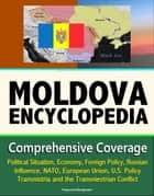 Moldova Encyclopedia: Comprehensive Coverage - Political Situation, Economy, Foreign Policy, Russian Influence, NATO, European Union, U.S. Policy, Transnistria and the Transniestrian Conflict ebook by Progressive Management