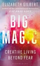 Big Magic - How to Live a Creative Life, and Let Go of Your Fear ebook by