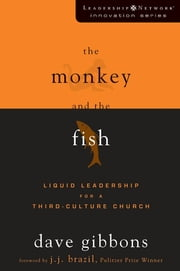 The Monkey and the Fish - Liquid Leadership for a Third-Culture Church ebook by Dave Gibbons,J. J. Brazil