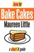 How To Bake Cakes (Short-e Guide) ebook by Maureen Little