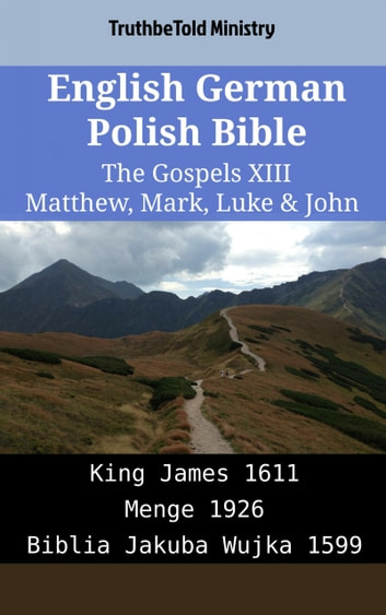 English German Polish Bible - The Gospels XIII - Matthew, Mark, Luke & John - King James 1611 - Menge 1926 - Biblia Jakuba Wujka 1599 ebook by TruthBeTold Ministry
