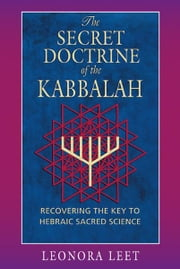 The Secret Doctrine of the Kabbalah - Recovering the Key to Hebraic Sacred Science ebook by Leonora Leet, Ph.D.