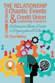 The Relationship Between Chaotic Events and Credit Union Leadership Practices - Solutions to Chaotic Events in Organizational Cultures ebook by Dr. Paul Withey