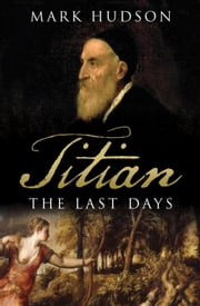 Titian - The Last Days ebook by Mark Hudson