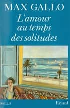 L'Amour au temps des solitudes ebook by Max Gallo