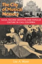 The City of Musical Memory - Salsa, Record Grooves and Popular Culture in Cali, Colombia ebook by Lise A. Waxer