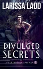 Divulged Secrets - Eye of the Coven Series, #2 ebook by Larissa Ladd