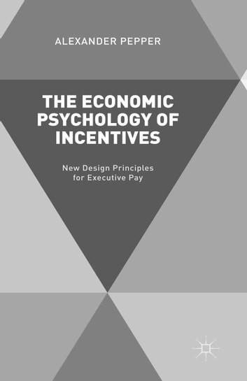 The Economic Psychology of Incentives - New Design Principles for Executive Pay ebook by A. Pepper