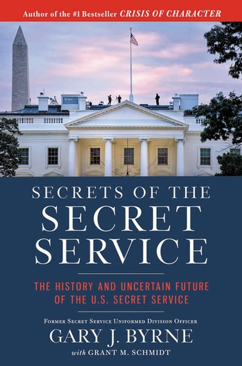Secrets of the Secret Service - The History and Uncertain Future of the U.S. Secret Service ebook by Gary J. Byrne