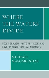 Where the Waters Divide - Neoliberalism, White Privilege, and Environmental Racism in Canada ebook by Michael Mascarenhas, Rensselaer Polytechnic Institute