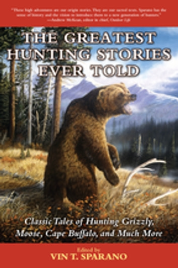 The Greatest Hunting Stories Ever Told - Classic Tales of Hunting Grizzly, Moose, Cape Buffalo, and Much More ebook by