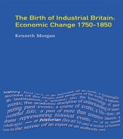 The Birth of Industrial Britain - Economic Change, 1750-1850 ebook by Kenneth Morgan
