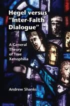 Hegel versus 'Inter-Faith Dialogue' - A General Theory of True Xenophilia ebook by Andrew Shanks