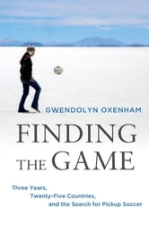 Finding the Game - Three Years, Twenty-five Countries, and the Search for Pickup Soccer ebook by Gwendolyn Oxenham