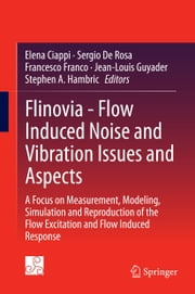 Flinovia - Flow Induced Noise and Vibration Issues and Aspects - A Focus on Measurement, Modeling, Simulation and Reproduction of the Flow Excitation and Flow Induced Response ebook by Elena Ciappi,Sergio De Rosa,Francesco Franco,Jean-Louis Guyader,Stephen A. Hambric
