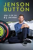 How To Be An F1 Driver - My Guide To Life In The Fast Lane ebook by Jenson Button