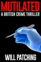 Mutilated - A British Crime Thriller ebook by Will Patching