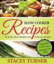 Slow Cooker Recipes: 30 Of The Most Healthy And Delicious Slow Cooker Recipes - Includes New Recipes For 2015 With Fantastic Ingredients ebook by Stacey Ann Turner