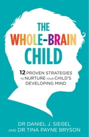 The Whole-Brain Child - 12 Proven Strategies to Nurture Your Child's Developing Mind ebook by Dr. Tina Payne Bryson, Dr. Daniel Siegel