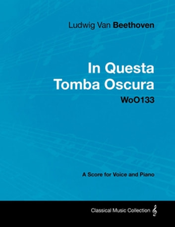 Ludwig Van Beethoven - In Questa Tomba Oscura - WoO133 - A Score for Voice and Piano ebook by Ludwig Van Beethoven