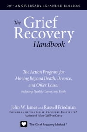 The Grief Recovery Handbook, 20th Anniversary Expanded Edition - The Action Program for Moving Beyond Death, Divorce, and Other Losses including Health, Career, and Faith ebook by John W. James,Russell Friedman