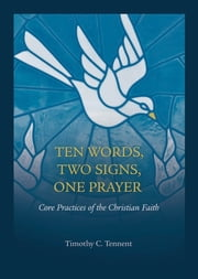 Ten Words, Two Signs, One Prayer: Core Practices of the Christian Faith ebook by Timothy Tennent