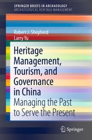 Heritage Management, Tourism, and Governance in China - Managing the Past to Serve the Present ebook by Robert J. Shepherd,Larry Yu