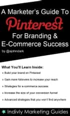 A Marketer's Guide To Pinterest For Business, Brand Marketing & E-Commerce Success ebook by John Clark