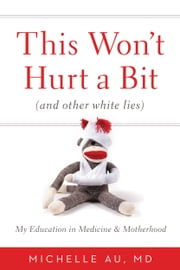 This Won't Hurt a Bit - (And Other White Lies): My Education in Medicine and Motherhood ebook by Michelle Au
