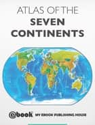 Atlas of the Seven Continents ebook by My Ebook Publishing House