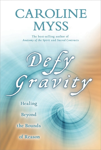 Defy Gravity - Healing Beyond the Bounds of Reason ebook by Caroline Myss, Ph.D.