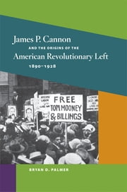 James P. Cannon and the Origins of the American Revolutionary Left, 1890-1928 ebook by Bryan D. Palmer