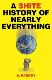 A Shite History of Nearly Everything ebook by A. Parody