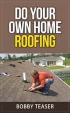 Do Your Own Home Roofing - Do Your Own Series, #3 ebook by Bobby Teaser
