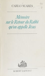Mémoire sur le retour du rabbi qu'on appelle Jésus ebook by Carlo Suarès