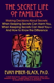 The Secret Life of Families - Making Decisions About Secrets: When Keeping Secrets Can Harm You, When Keeping Secrets Can Heal You-And How to Know the Difference ebook by Evan Imber-Black