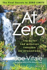 "At Zero - The Final Secrets to ""Zero Limits"" The Quest for Miracles Through Ho'oponopono ebook by Joe Vitale"
