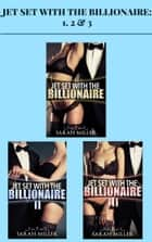 Jet Set With the Billionaire: 1, 2 & 3 ebook by Sarah Miller