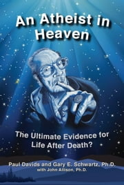 An Atheist in Heaven - The Ultimate Evidence for Life After Death? ebook by Paul Jeffrey Davids,Gary E. Schwartz