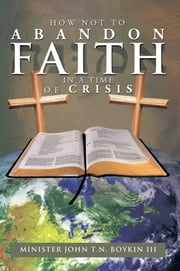HOW NOT TO ABANDON FAITH IN A TIME OF CRISIS ebook by Minister John T.N. Boykin III
