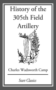 History of the 305th Field Artillery ebook by Charles Wadsworth Camp