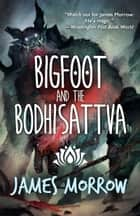 Bigfoot and the Bodhisattva ebook by James Morrow