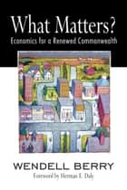 What Matters? - Economics for a Renewed Commonwealth ebook by Wendell Berry, Herman Daly