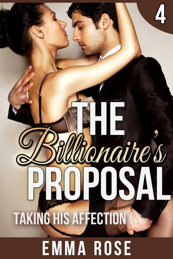 Taking His Affection: The Billionaire's Proposal 4 ebook by Emma Rose